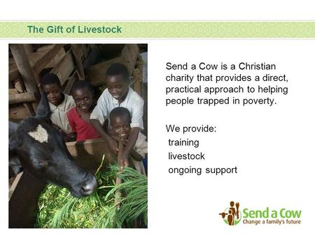 The Gift of Livestock Send a Cow is a Christian charity that provides a direct, practical approach to helping people trapped in poverty. We provide: training.