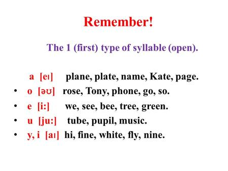 Remember! The 1 (first) type of syllable (open). a [e ı ] plane, plate, name, Kate, page. o [ əʊ ] rose, Tony, phone, go, so. e [i:] we, see, bee, tree,