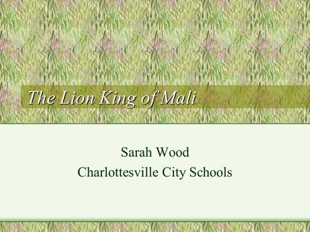 The Lion King of Mali Sarah Wood Charlottesville City Schools.