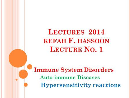 L ECTURES 2014 KEFAH F. HASSOON L ECTURE N O. 1 Immune System Disorders Auto-immune Diseases Hypersensitivity reactions.