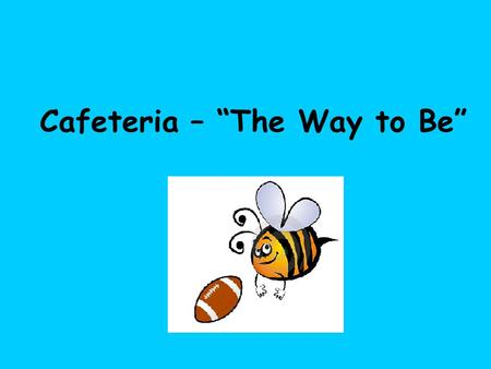 "Cafeteria – ""The Way to Be"". Cafeteria Expectations Walk into the cafeteria in a ""bee line"" to get milk with a Voice Limit of 0."