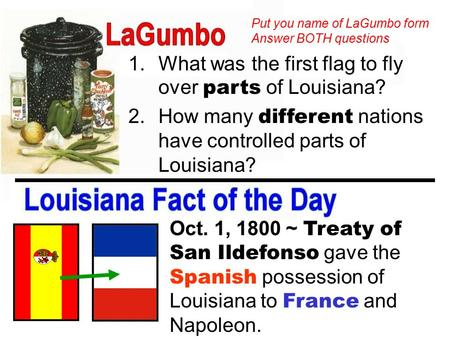 1.What was the first flag to fly over parts of Louisiana? 2.How many different nations have controlled parts of Louisiana? Oct. 1, 1800 ~ Treaty of San.