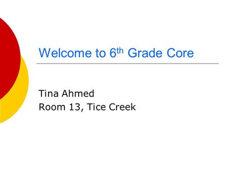 Welcome to 6 th Grade Core Tina Ahmed Room 13, Tice Creek.