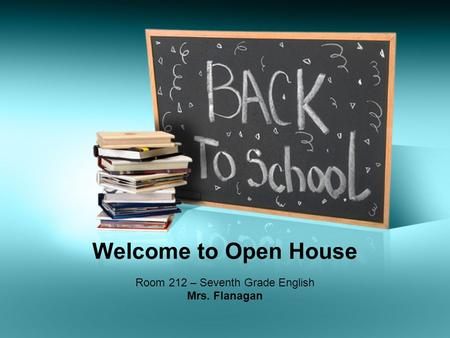 Welcome to Open House Room 212 – Seventh Grade English Mrs. Flanagan.