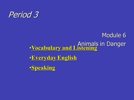 Period 3 Module 6 Animals in Danger Vocabulary and ListeningVocabulary and Listening Everyday EnglishEveryday English SpeakingSpeaking.