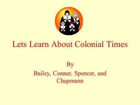 Lets Learn About Colonial Times By Bailey, Conner, Spencer, and Chapmann.