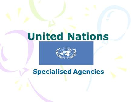 United Nations Specialised Agencies. In order to meet its aims the UN has a number of specialised agencies, each of which has specialised skills and staff.