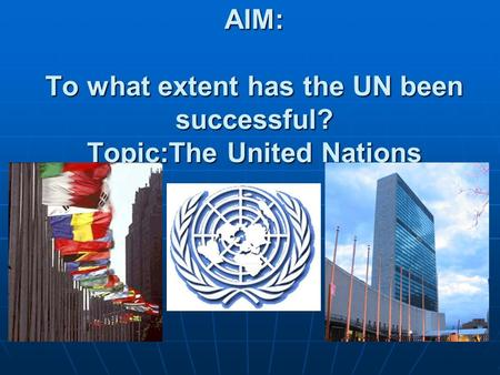 AIM: To what extent has the UN been successful? Topic:The United Nations.