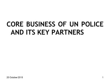 CORE BUSINESS OF UN POLICE AND ITS KEY PARTNERS 20 October 20151.