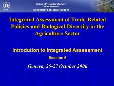 Integrated Assessment of Trade-Related Policies and Biological Diversity in the Agriculture Sector Introdution to Integrated Assessment Session 6 Geneva,