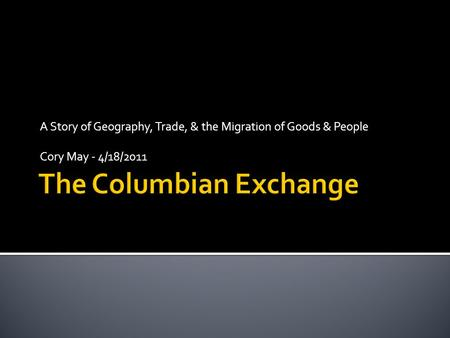 A Story of Geography, Trade, & the Migration of Goods & People Cory May - 4/18/2011.