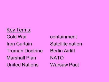 Key Terms: Cold Warcontainment Iron CurtainSatellite nation Truman DoctrineBerlin Airlift Marshall PlanNATO United NationsWarsaw Pact.