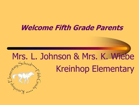 Welcome Fifth Grade Parents Mrs. L. Johnson & Mrs. K. Wiebe Kreinhop Elementary.