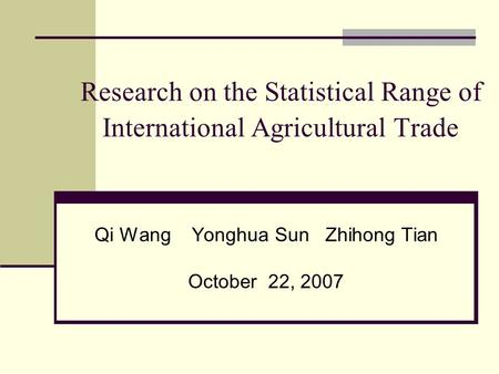 Research on the Statistical Range of International Agricultural Trade Qi Wang Yonghua Sun Zhihong Tian October 22, 2007.