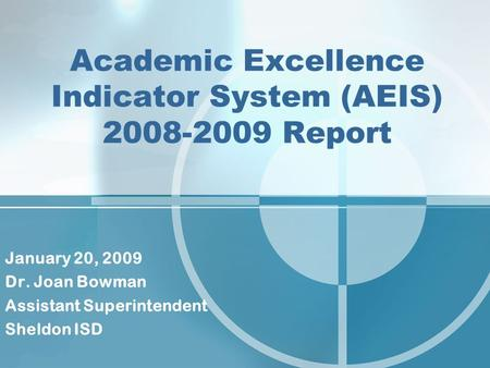 Academic Excellence Indicator System (AEIS) 2008-2009 Report January 20, 2009 Dr. Joan Bowman Assistant Superintendent Sheldon ISD.