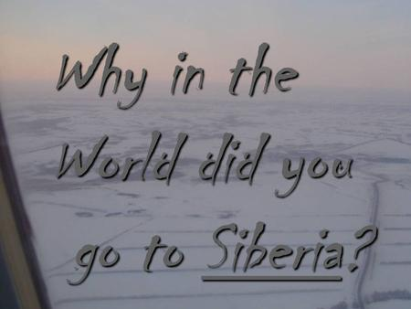 Why in the World did you go to Siberia? go to Siberia?