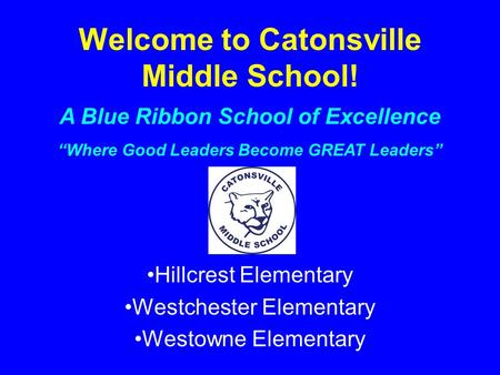 "Welcome to Catonsville Middle School! Hillcrest Elementary Westchester Elementary Westowne Elementary A Blue Ribbon School of Excellence ""Where Good Leaders."