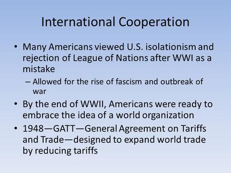 International Cooperation Many Americans viewed U.S. isolationism and rejection of League of Nations after WWI as a mistake – Allowed for the rise of fascism.