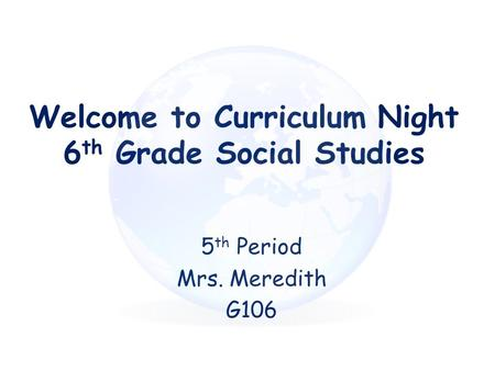 Welcome to Curriculum Night 6 th Grade Social Studies 5 th Period Mrs. Meredith G106.