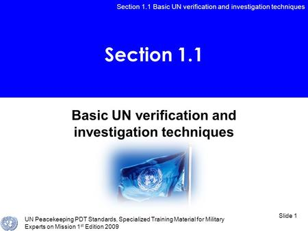Section 1.1 Basic UN verification and investigation techniques UN Peacekeeping PDT Standards, Specialized Training Material for Military Experts on Mission.