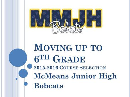 M OVING UP TO 6 TH G RADE 2015-2016 C OURSE S ELECTION McMeans Junior High Bobcats.