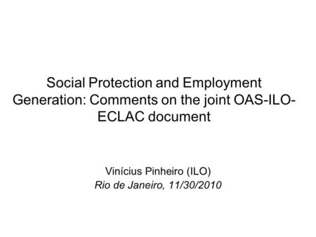 Social Protection and Employment Generation: Comments on the joint OAS-ILO- ECLAC document Vinícius Pinheiro (ILO) Rio de Janeiro, 11/30/2010.