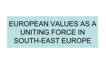 EUROPEAN VALUES AS A UNITING FORCE IN SOUTH-EAST EUROPE.