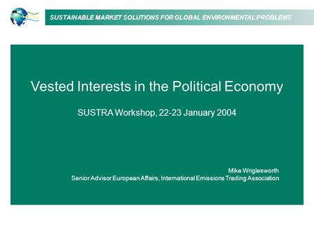 SUSTAINABLE MARKET SOLUTIONS FOR GLOBAL ENVIRONMENTAL PROBLEMS Vested Interests in the Political Economy SUSTRA Workshop, 22-23 January 2004 Mike Wriglesworth.