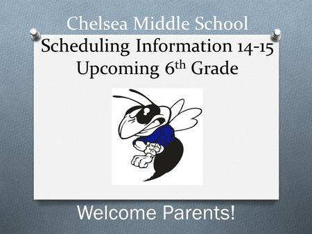 Chelsea Middle School Scheduling Information 14-15 Upcoming 6 th Grade Welcome Parents!