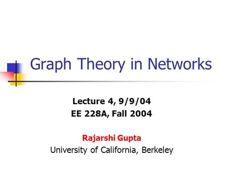 Graph Theory in Networks Lecture 4, 9/9/04 EE 228A, Fall 2004 Rajarshi Gupta University of California, Berkeley.