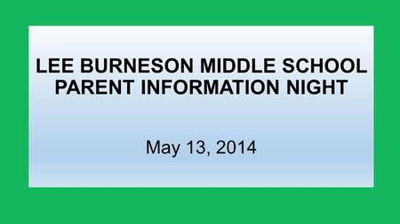 LEE BURNESON MIDDLE SCHOOL PARENT INFORMATION NIGHT May 13, 2014.