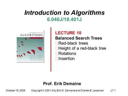 October 19, 2005Copyright © 2001-5 by Erik D. Demaine and Charles E. LeisersonL7.1 Introduction to Algorithms 6.046J/18.401J LECTURE 10 Balanced Search.