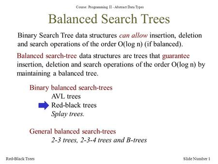 Course: Programming II - Abstract Data Types Red-Black TreesSlide Number 1 Balanced Search Trees Binary Search Tree data structures can allow insertion,