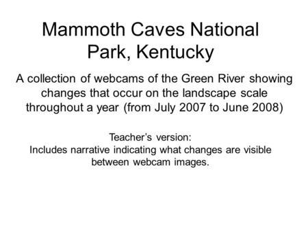 Mammoth Caves National Park, Kentucky A collection of webcams of the Green River showing changes that occur on the landscape scale throughout a year (from.