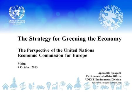 The Strategy for Greening the Economy The Perspective of the United Nations Economic Commission for Europe Malta 4 October 2013 Aphrodite Smagadi Environmental.