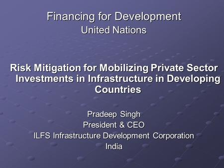 Financing for Development United Nations Risk Mitigation for Mobilizing Private Sector Investments in Infrastructure in Developing Countries Pradeep Singh.