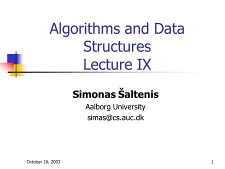 October 16, 20031 Algorithms and Data Structures Lecture IX Simonas Šaltenis Aalborg University