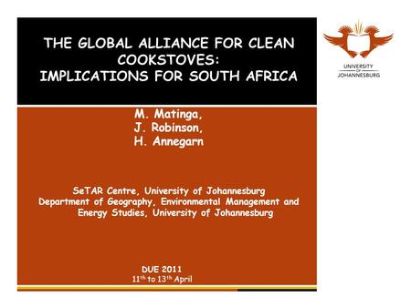 THE GLOBAL ALLIANCE FOR CLEAN COOKSTOVES: IMPLICATIONS FOR SOUTH AFRICA M. Matinga, J. Robinson, H. Annegarn SeTAR Centre, University of Johannesburg Department.