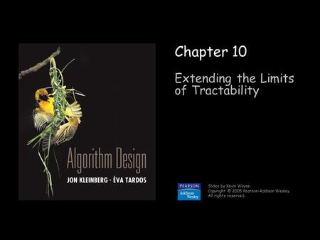 1 Chapter 10 Extending the Limits of Tractability Slides by Kevin Wayne. 2005 Pearson-Addison Wesley. All rights reserved.