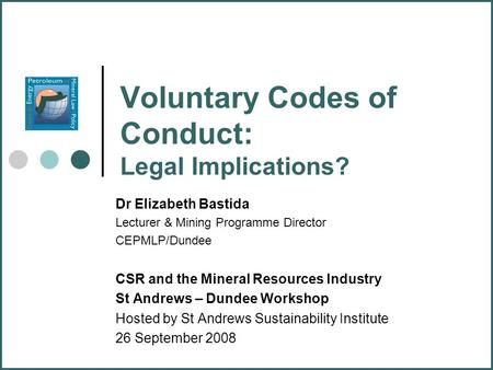 Voluntary Codes of Conduct: Legal Implications? Dr Elizabeth Bastida Lecturer & Mining Programme Director CEPMLP/Dundee CSR and the Mineral Resources Industry.