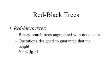 Red-Black Trees Red-black trees: –Binary search trees augmented with node color –Operations designed to guarantee that the height h = O(lg n)
