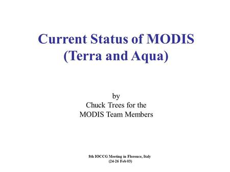 8th IOCCG Meeting in Florence, Italy (24-26 Feb 03) Current Status of MODIS (Terra and Aqua) by Chuck Trees for the MODIS Team Members.