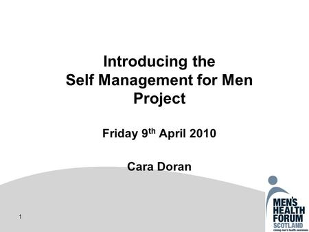 1 Introducing the Self Management for Men Project Friday 9 th April 2010 Cara Doran.