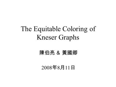 The Equitable Coloring of Kneser Graphs 陳伯亮 & 黃國卿 2008 年 8 月 11 日.