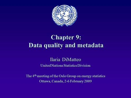 Chapter 9: Data quality and metadata Ilaria DiMatteo United Nations Statistics Division The 4 th meeting of the Oslo Group on energy statistics Ottawa,