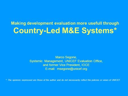 Making development evaluation more usefull through Country-Led M&E Systems* Marco Segone, Systemic Management, UNICEF Evaluation Office, and former Vice.