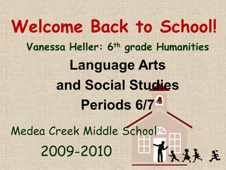 Welcome Back to School! Vanessa Heller: 6 th grade Humanities Language Arts and Social Studies Periods 6/7 Medea Creek Middle School 2009-2010.