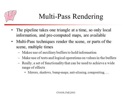 CS 638, Fall 2001 Multi-Pass Rendering The pipeline takes one triangle at a time, so only local information, and pre-computed maps, are available Multi-Pass.