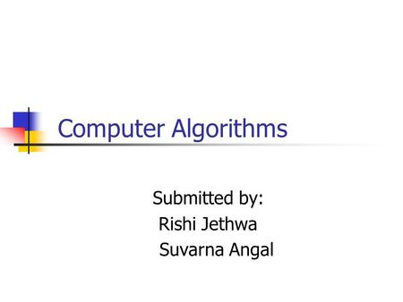 Computer Algorithms Submitted by: Rishi Jethwa Suvarna Angal.