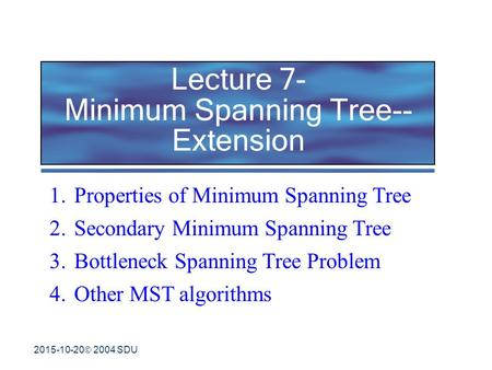 2015-10-20  2004 SDU Lecture 7- Minimum Spanning Tree-- Extension 1.Properties of Minimum Spanning Tree 2.Secondary Minimum Spanning Tree 3.Bottleneck.